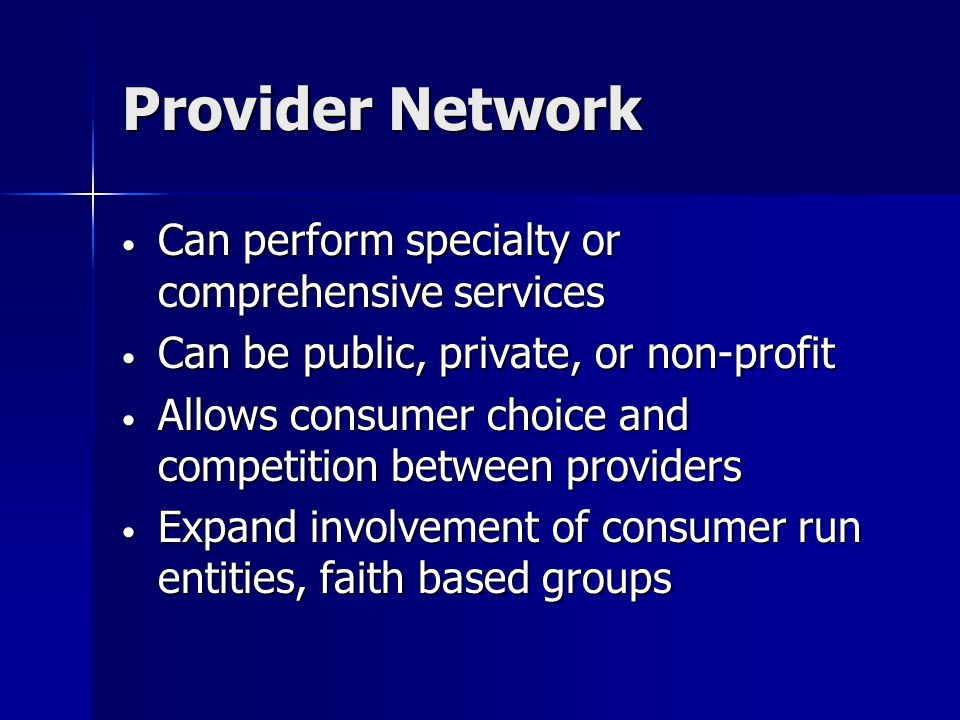Provider Network Can perform specialty or comprehensive services Can perform specialty or comprehensive services Can be public, private, or non-profit Can be public, private, or non-profit Allows consumer choice and competition between providers Allows consumer choice and competition between providers Expand involvement of consumer run entities, faith based groups Expand involvement of consumer run entities, faith based groups