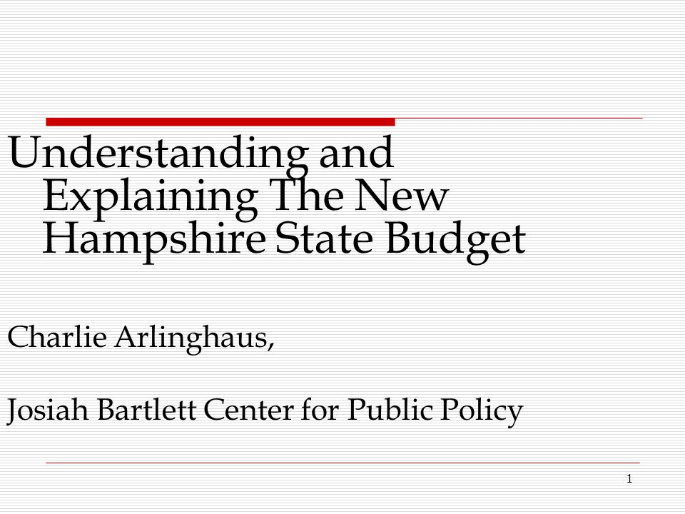 1 Understanding and Explaining The New Hampshire State Budget Charlie Arlinghaus, Josiah Bartlett Center for Public Policy