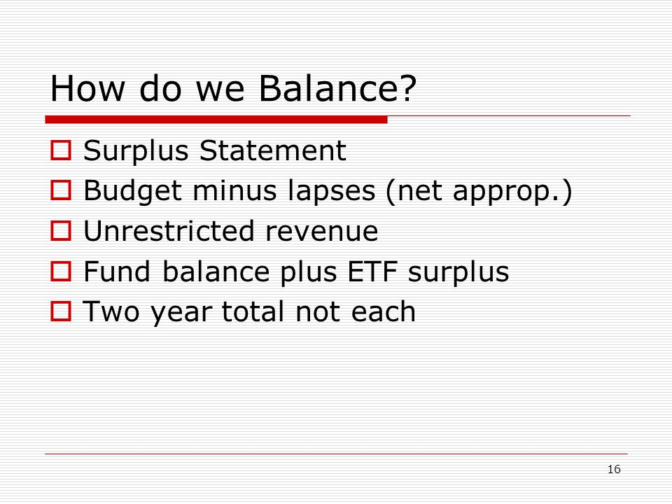16 How do we Balance?  Surplus Statement  Budget minus lapses (net approp.)  Unrestricted revenue  Fund balance plus ETF surplus  Two year total