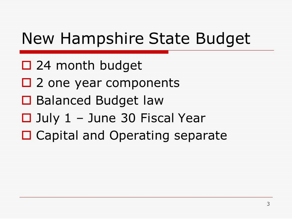 3 New Hampshire State Budget  24 month budget  2 one year components  Balanced Budget law  July 1 – June 30 Fiscal Year  Capital and Operating se