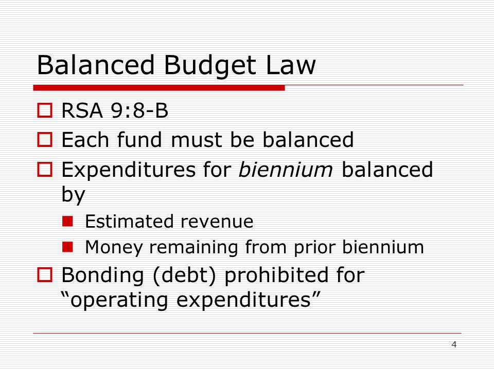 4 Balanced Budget Law  RSA 9:8-B  Each fund must be balanced  Expenditures for biennium balanced by Estimated revenue Money remaining from prior bi