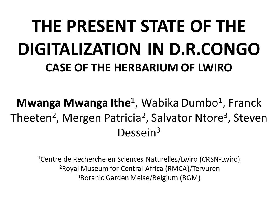 THE PRESENT STATE OF THE DIGITALIZATION IN D.R.CONGO CASE OF THE HERBARIUM OF LWIRO Mwanga Mwanga Ithe 1, Wabika Dumbo 1, Franck Theeten 2, Mergen Patricia 2, Salvator Ntore 3, Steven Dessein 3 1 Centre de Recherche en Sciences Naturelles/Lwiro (CRSN-Lwiro) 2 Royal Museum for Central Africa (RMCA)/Tervuren 3 Botanic Garden Meise/Belgium (BGM)