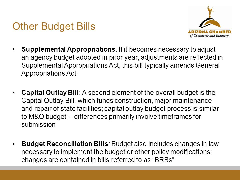 Other Budget Bills Supplemental Appropriations: If it becomes necessary to adjust an agency budget adopted in prior year, adjustments are reflected in Supplemental Appropriations Act; this bill typically amends General Appropriations Act Capital Outlay Bill: A second element of the overall budget is the Capital Outlay Bill, which funds construction, major maintenance and repair of state facilities; capital outlay budget process is similar to M&O budget -- differences primarily involve timeframes for submission Budget Reconciliation Bills: Budget also includes changes in law necessary to implement the budget or other policy modifications; changes are contained in bills referred to as BRBs