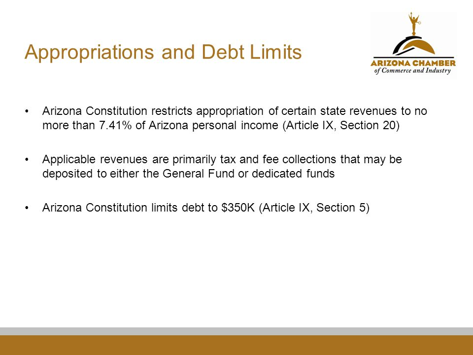 Appropriations and Debt Limits Arizona Constitution restricts appropriation of certain state revenues to no more than 7.41% of Arizona personal income (Article IX, Section 20) Applicable revenues are primarily tax and fee collections that may be deposited to either the General Fund or dedicated funds Arizona Constitution limits debt to $350K (Article IX, Section 5)