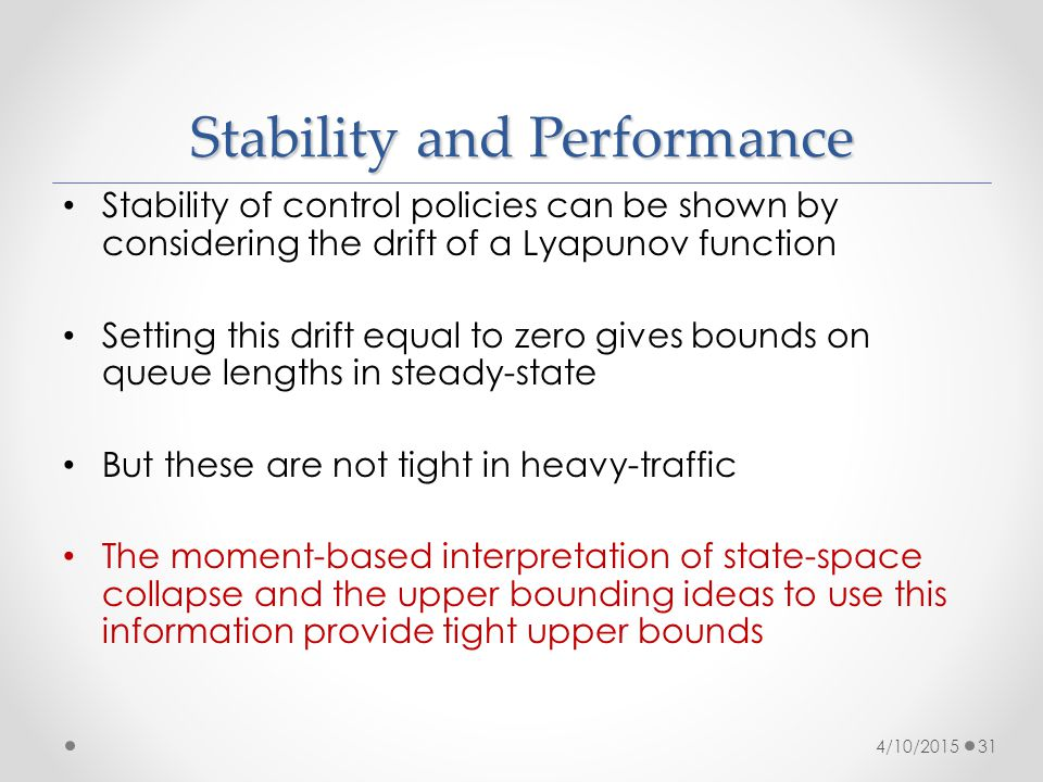 Stability and Performance Stability of control policies can be shown by considering the drift of a Lyapunov function Setting this drift equal to zero gives bounds on queue lengths in steady-state But these are not tight in heavy-traffic The moment-based interpretation of state-space collapse and the upper bounding ideas to use this information provide tight upper bounds 4/10/201531