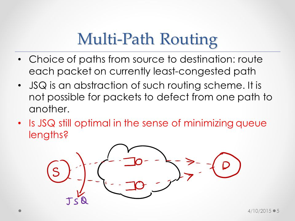 Multi-Path Routing Choice of paths from source to destination: route each packet on currently least-congested path JSQ is an abstraction of such routing scheme.