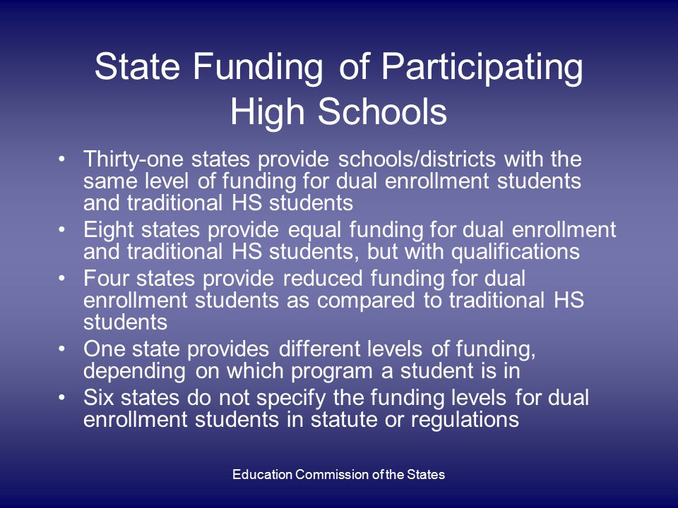Education Commission of the States State Funding of Participating PS Institutions Thirty-eight states provide postsecondary institutions with the same level of funding for dual enrollment students and traditional PS students Two states provide equal funding for dual enrollment and traditional PS students, but with qualifications One state funds dual enrollment students at a higher level than traditional PS students No state provides reduced funding for dual enrollment students as compared to traditional PS students