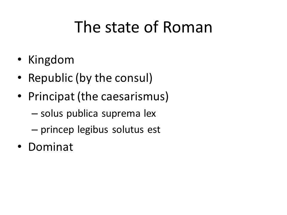 The state of Roman Kingdom Republic (by the consul) Principat (the caesarismus) – solus publica suprema lex – princep legibus solutus est Dominat