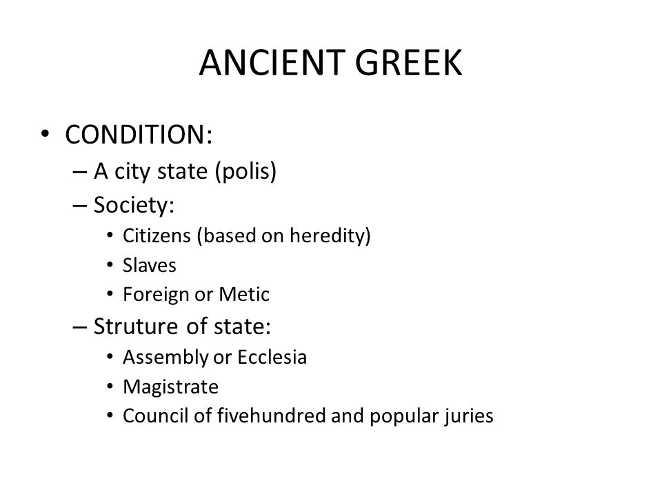 ANCIENT GREEK CONDITION: – A city state (polis) – Society: Citizens (based on heredity) Slaves Foreign or Metic – Struture of state: Assembly or Eccle