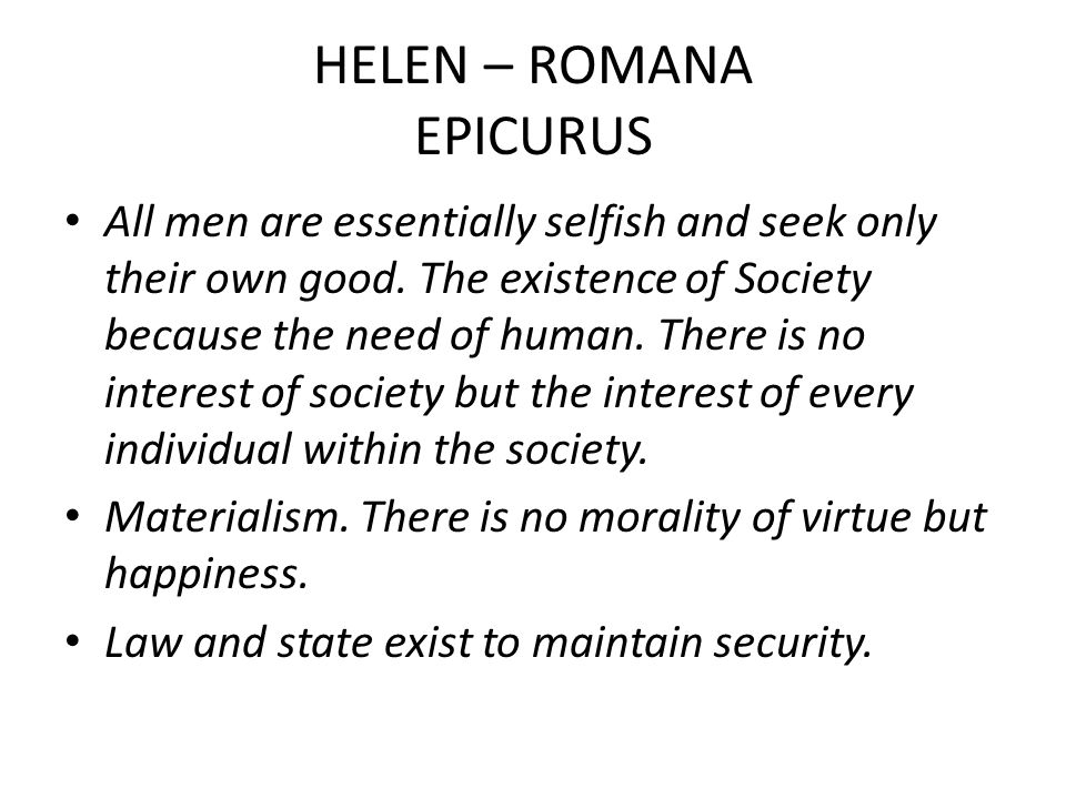 HELEN – ROMANA EPICURUS All men are essentially selfish and seek only their own good. The existence of Society because the need of human. There is no