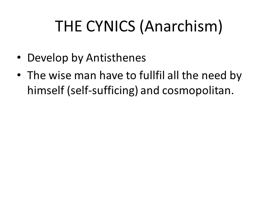 THE CYNICS (Anarchism) Develop by Antisthenes The wise man have to fullfil all the need by himself (self-sufficing) and cosmopolitan.