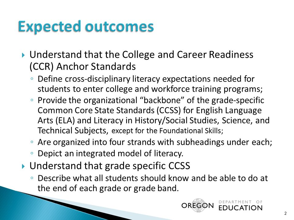  Understand that the College and Career Readiness (CCR) Anchor Standards ◦ Define cross-disciplinary literacy expectations needed for students to ent