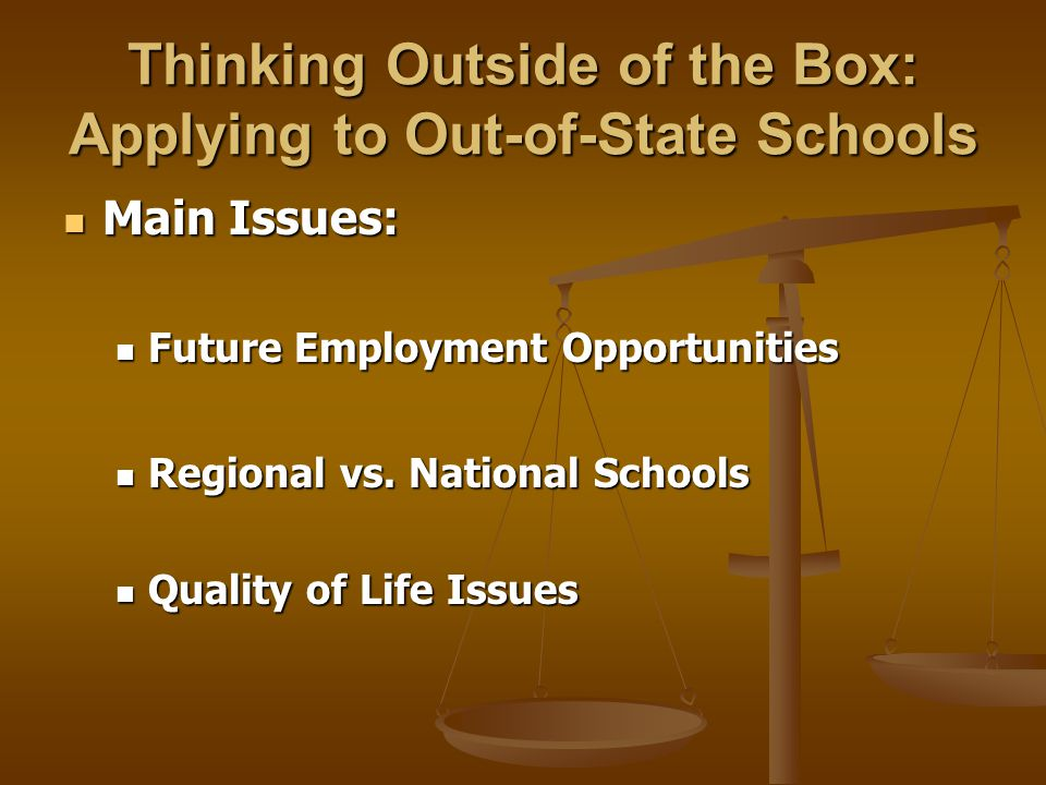 Thinking Outside of the Box: Applying to Out-of-State Schools Main Issues: Main Issues: Future Employment Opportunities Future Employment Opportunities Regional vs.