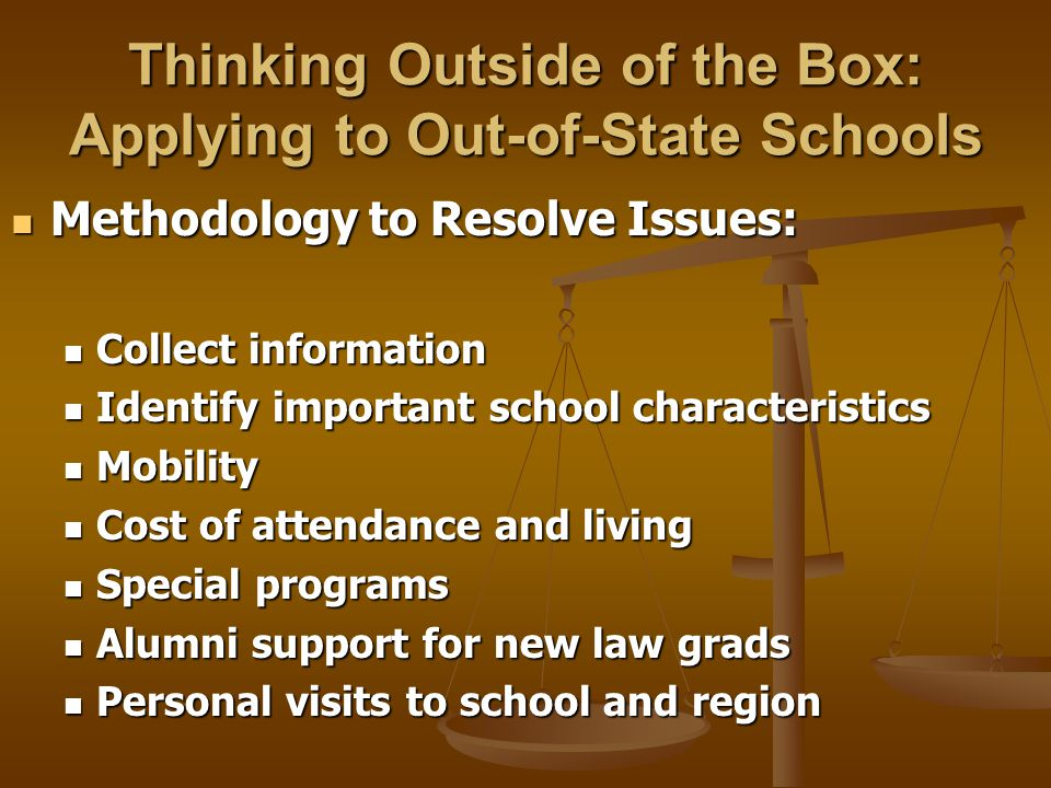 Thinking Outside of the Box: Applying to Out-of-State Schools Methodology to Resolve Issues: Methodology to Resolve Issues: Collect information Collect information Identify important school characteristics Identify important school characteristics Mobility Mobility Cost of attendance and living Cost of attendance and living Special programs Special programs Alumni support for new law grads Alumni support for new law grads Personal visits to school and region Personal visits to school and region