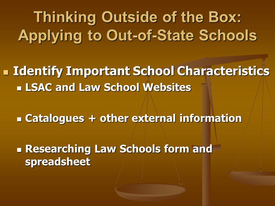 Thinking Outside of the Box: Applying to Out-of-State Schools Identify Important School Characteristics Identify Important School Characteristics LSAC and Law School Websites LSAC and Law School Websites Catalogues + other external information Catalogues + other external information Researching Law Schools form and spreadsheet Researching Law Schools form and spreadsheet