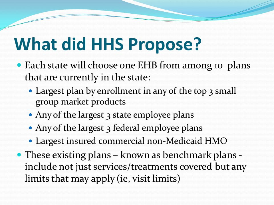 What did HHS Propose? Each state will choose one EHB from among 10 plans that are currently in the state: Largest plan by enrollment in any of the top