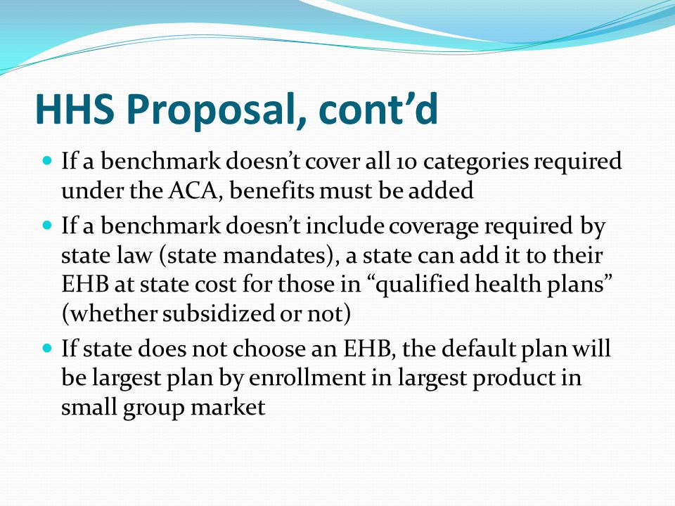 HHS Proposal, cont'd If a benchmark doesn't cover all 10 categories required under the ACA, benefits must be added If a benchmark doesn't include cove