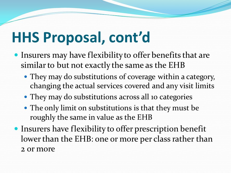 HHS Proposal, cont'd Insurers may have flexibility to offer benefits that are similar to but not exactly the same as the EHB They may do substitutions