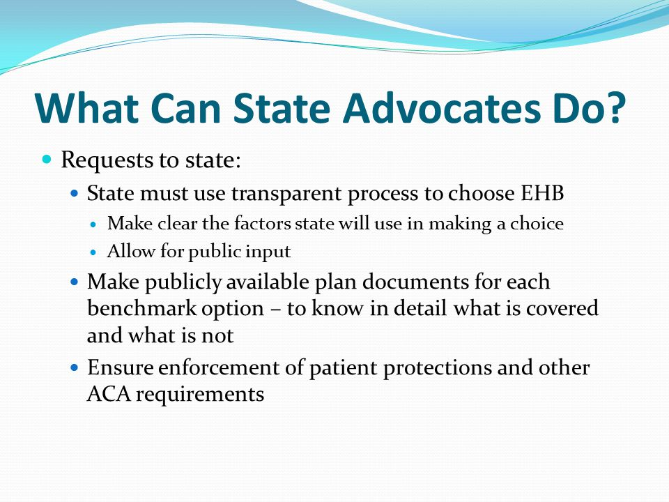 What Can State Advocates Do? Requests to state: State must use transparent process to choose EHB Make clear the factors state will use in making a cho