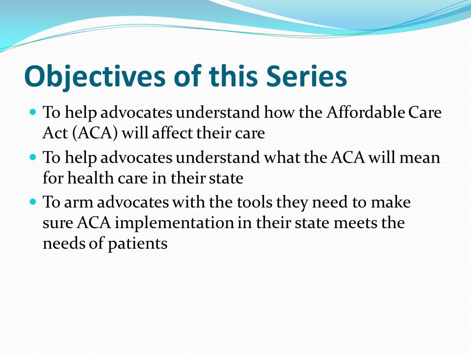 Objectives of this Series To help advocates understand how the Affordable Care Act (ACA) will affect their care To help advocates understand what the ACA will mean for health care in their state To arm advocates with the tools they need to make sure ACA implementation in their state meets the needs of patients