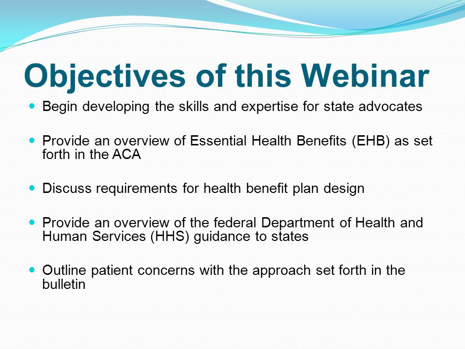 Objectives of this Webinar Begin developing the skills and expertise for state advocates Provide an overview of Essential Health Benefits (EHB) as set