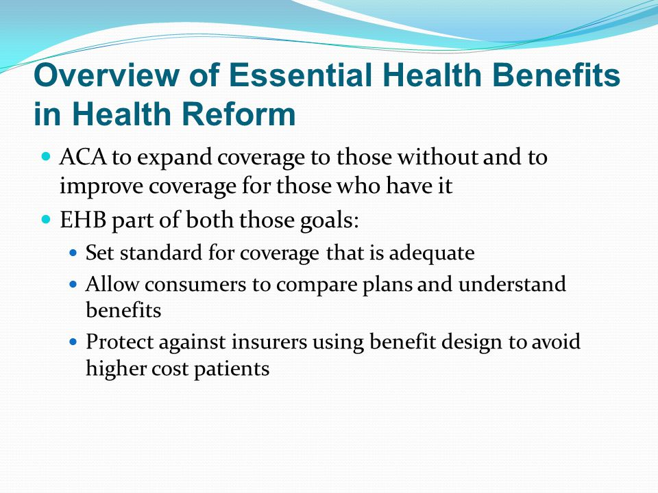 Overview of Essential Health Benefits in Health Reform ACA to expand coverage to those without and to improve coverage for those who have it EHB part of both those goals: Set standard for coverage that is adequate Allow consumers to compare plans and understand benefits Protect against insurers using benefit design to avoid higher cost patients
