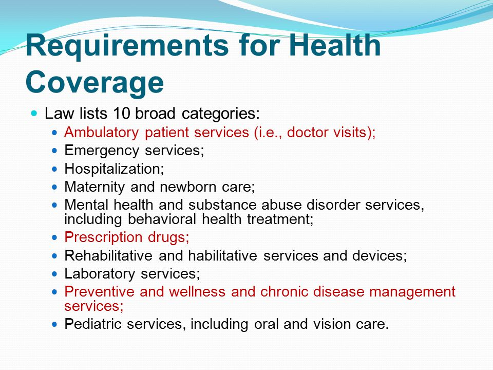 Requirements for Health Coverage Law lists 10 broad categories: Ambulatory patient services (i.e., doctor visits); Emergency services; Hospitalization; Maternity and newborn care; Mental health and substance abuse disorder services, including behavioral health treatment; Prescription drugs; Rehabilitative and habilitative services and devices; Laboratory services; Preventive and wellness and chronic disease management services; Pediatric services, including oral and vision care.