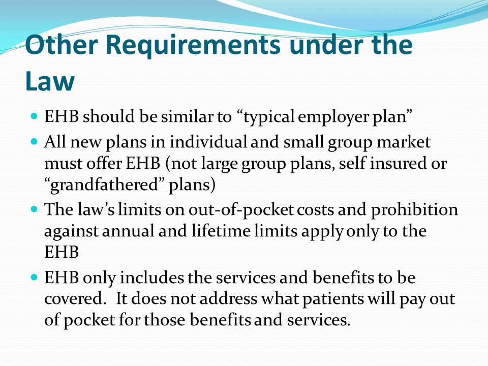 Other Requirements under the Law EHB should be similar to typical employer plan All new plans in individual and small group market must offer EHB (not large group plans, self insured or grandfathered plans) The law's limits on out-of-pocket costs and prohibition against annual and lifetime limits apply only to the EHB EHB only includes the services and benefits to be covered.