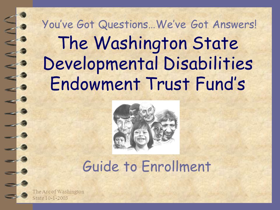 The Arc of Washington State 10-1-2003 The Washington State Developmental Disabilities Endowment Trust Fund's Guide to Enrollment You've Got Questions…