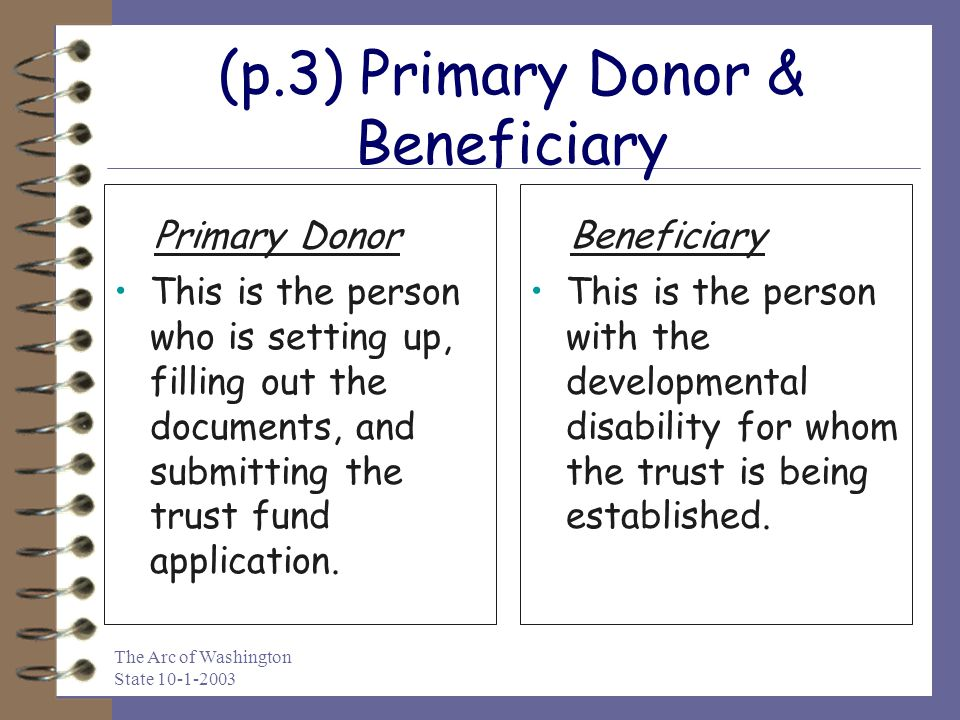 The Arc of Washington State 10-1-2003 (p.3) Primary Donor & Beneficiary This is the person who is setting up, filling out the documents, and submittin