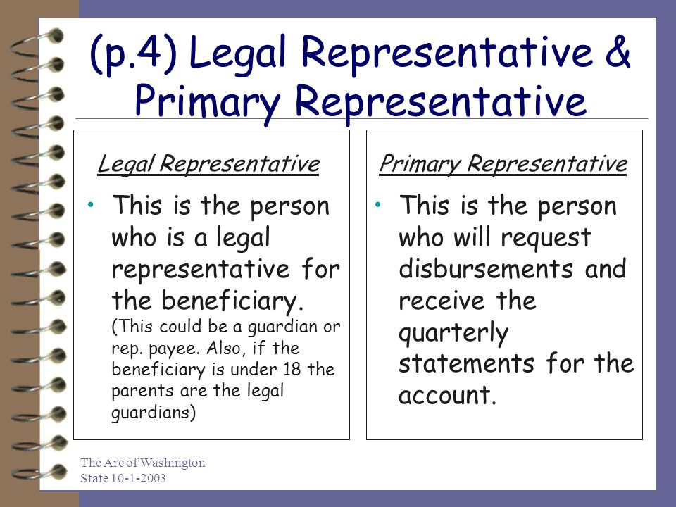 The Arc of Washington State 10-1-2003 (p.4) Legal Representative & Primary Representative This is the person who is a legal representative for the beneficiary.