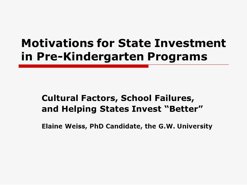 Motivations for State Investment in Pre-Kindergarten Programs Cultural Factors, School Failures, and Helping States Invest Better Elaine Weiss, PhD Candidate, the G.W.