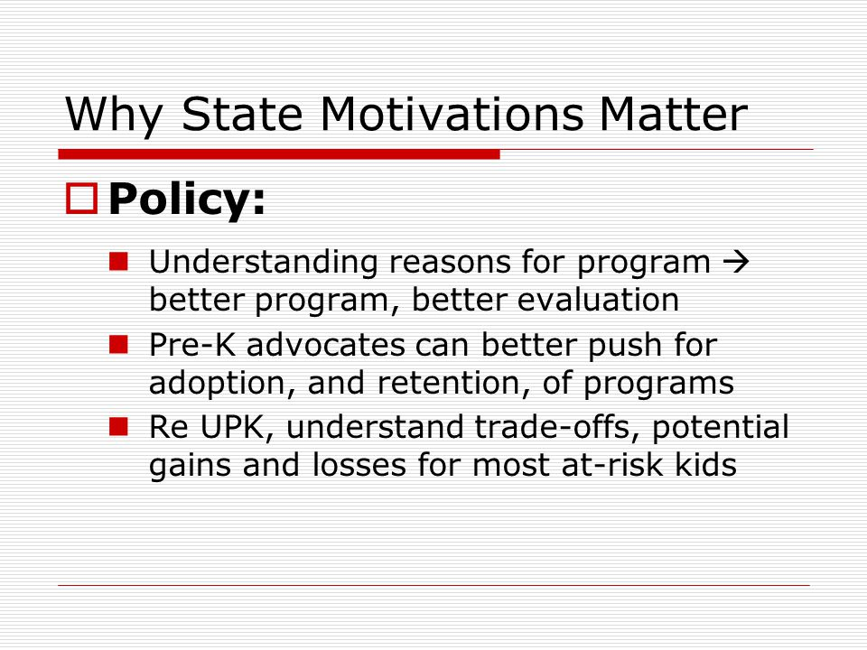 Why State Motivations Matter  Policy: Understanding reasons for program  better program, better evaluation Pre-K advocates can better push for adoption, and retention, of programs Re UPK, understand trade-offs, potential gains and losses for most at-risk kids