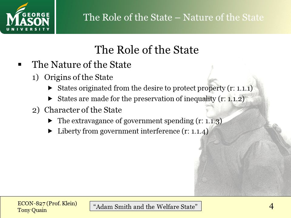 The Role of the State  The Nature of the State 1)Origins of the State  States originated from the desire to protect property (r: 1.1.1)  States are made for the preservation of inequality (r: 1.1.2) 2)Character of the State  The extravagance of government spending (r: 1.1.3)  Liberty from government interference (r: 1.1.4) ECON-827 (Prof.