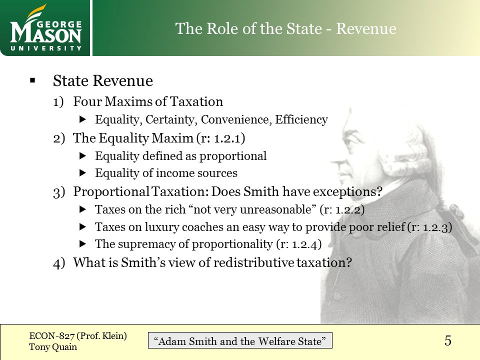  State Revenue 1)Four Maxims of Taxation  Equality, Certainty, Convenience, Efficiency 2)The Equality Maxim (r: 1.2.1)  Equality defined as proportional  Equality of income sources 3)Proportional Taxation: Does Smith have exceptions.