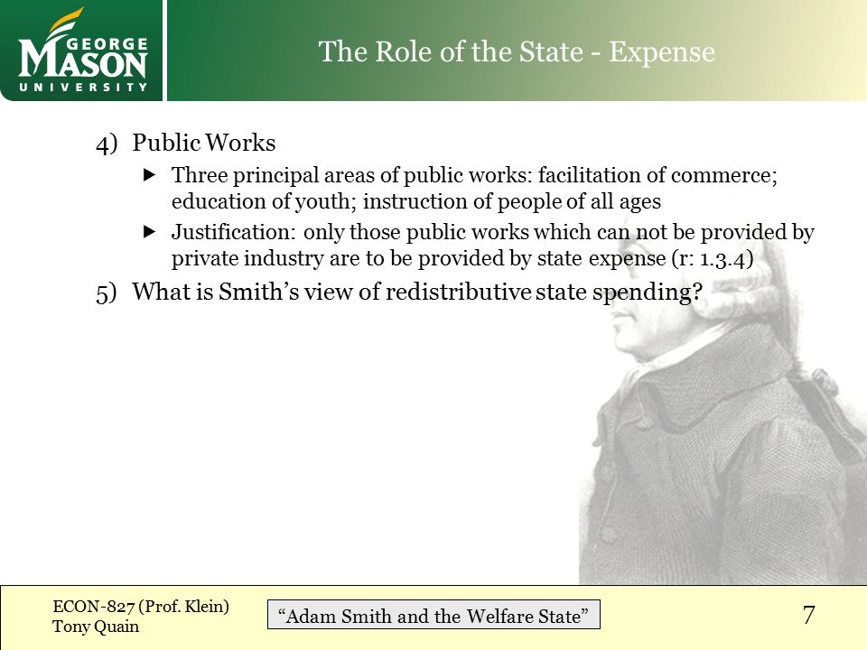 4)Public Works  Three principal areas of public works: facilitation of commerce; education of youth; instruction of people of all ages  Justification: only those public works which can not be provided by private industry are to be provided by state expense (r: 1.3.4) 5)What is Smith's view of redistributive state spending.