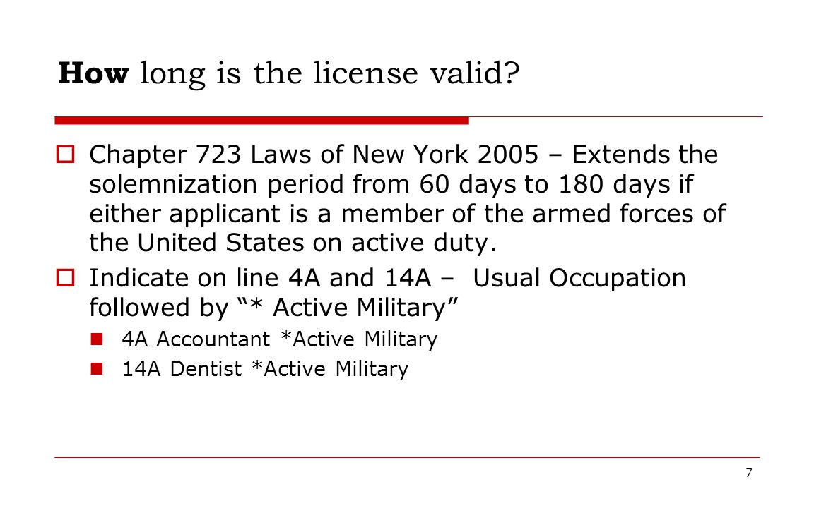 7 How long is the license valid?  Chapter 723 Laws of New York 2005 – Extends the solemnization period from 60 days to 180 days if either applicant i