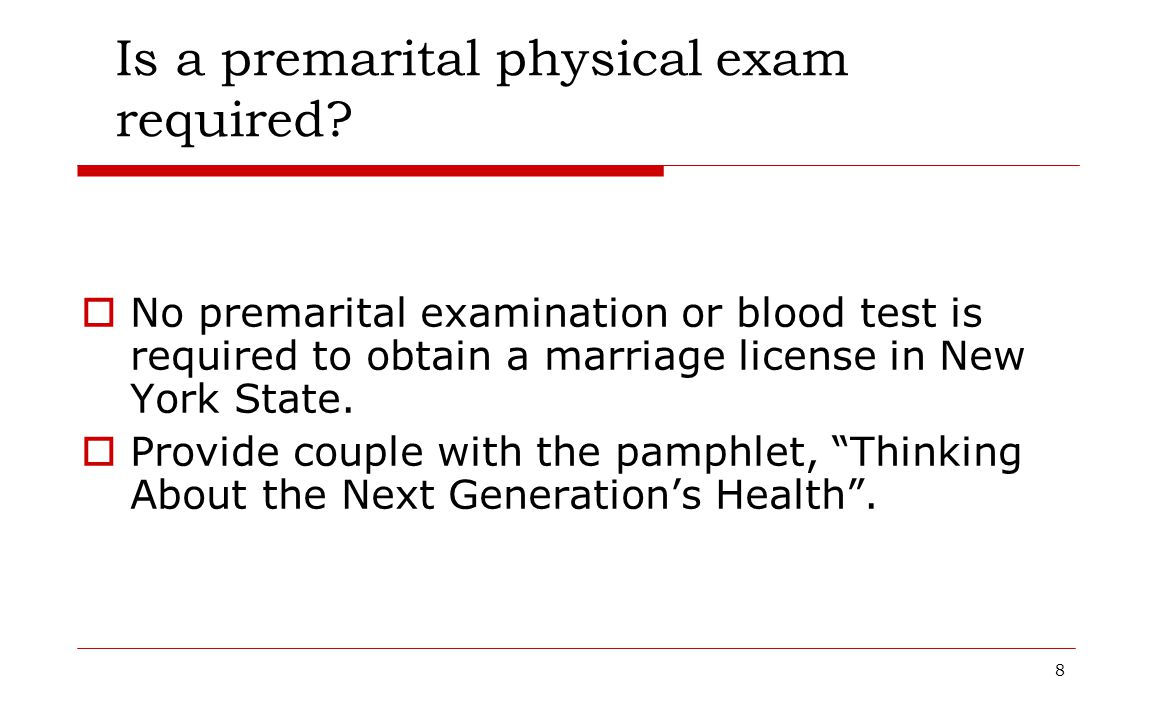 8 Is a premarital physical exam required?  No premarital examination or blood test is required to obtain a marriage license in New York State.  Prov