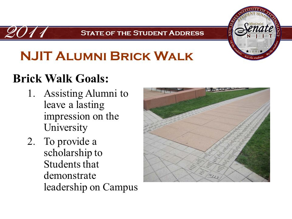 Brick Walk Goals: 1.Assisting Alumni to leave a lasting impression on the University 2.To provide a scholarship to Students that demonstrate leadership on Campus 2011 State of the Student Address NJIT Alumni Brick Walk