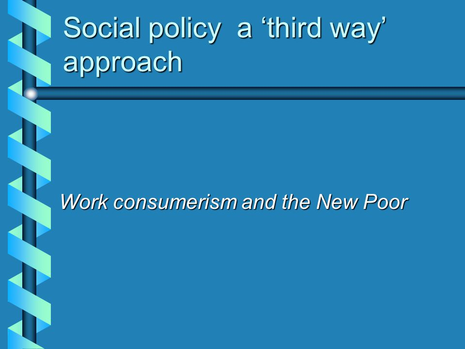 Social policy a 'third way' approach Work consumerism and the New Poor