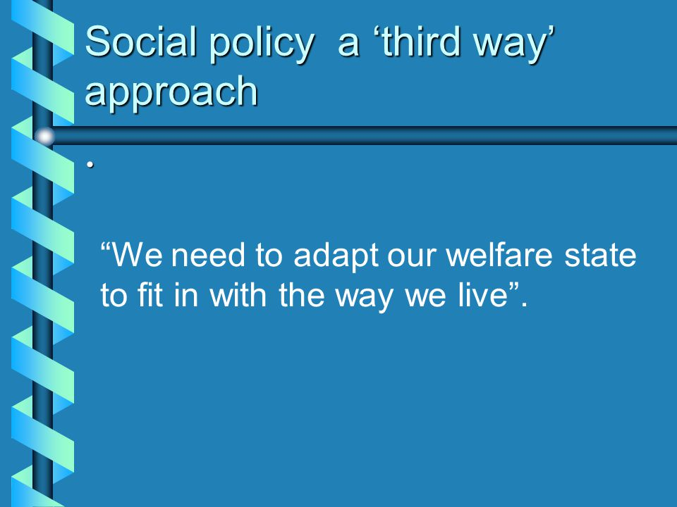 "Social policy a 'third way' approach ""We need to adapt our welfare state to fit in with the way we live""."