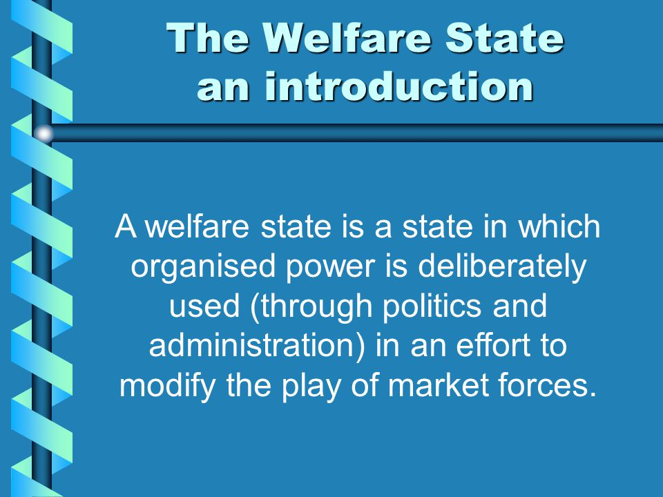 The Welfare State an introduction A welfare state is a state in which organised power is deliberately used (through politics and administration) in an