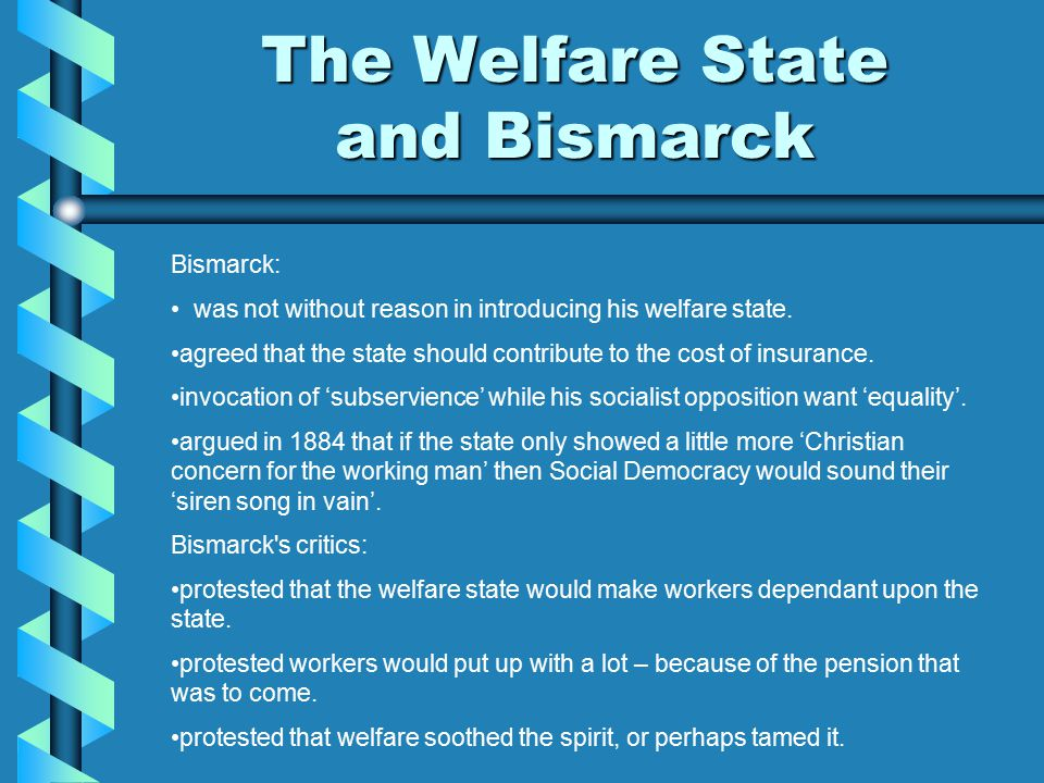 The Welfare State and Bismarck Bismarck: was not without reason in introducing his welfare state. agreed that the state should contribute to the cost