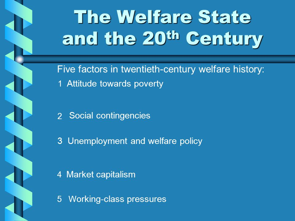 The Welfare State and the 20 th Century Five factors in twentieth-century welfare history: 1 Attitude towards poverty 2 4 Market capitalism 5 W orking