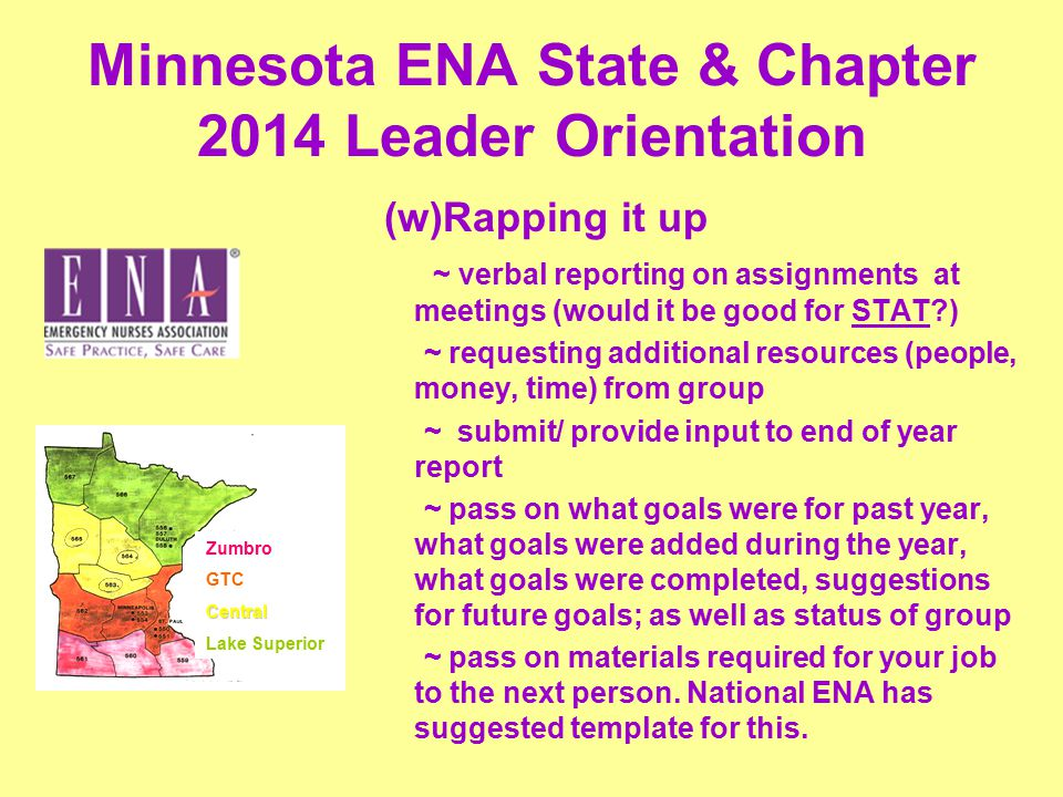 Minnesota ENA State & Chapter 2014 Leader Orientation (w)Rapping it up ~ verbal reporting on assignments at meetings (would it be good for STAT ) ~ requesting additional resources (people, money, time) from group ~ submit/ provide input to end of year report ~ pass on what goals were for past year, what goals were added during the year, what goals were completed, suggestions for future goals; as well as status of group ~ pass on materials required for your job to the next person.