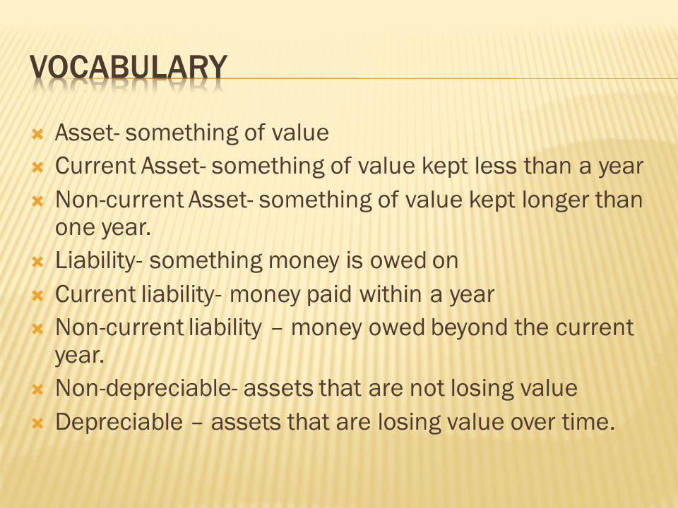  Asset- something of value  Current Asset- something of value kept less than a year  Non-current Asset- something of value kept longer than one year.