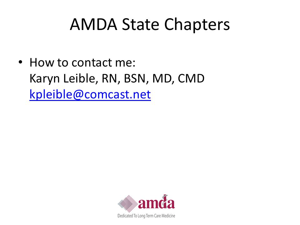 AMDA State Chapters How to contact me: Karyn Leible, RN, BSN, MD, CMD kpleible@comcast.net kpleible@comcast.net