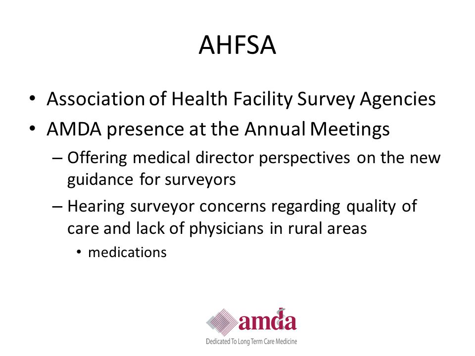 AHFSA Association of Health Facility Survey Agencies AMDA presence at the Annual Meetings – Offering medical director perspectives on the new guidance for surveyors – Hearing surveyor concerns regarding quality of care and lack of physicians in rural areas medications