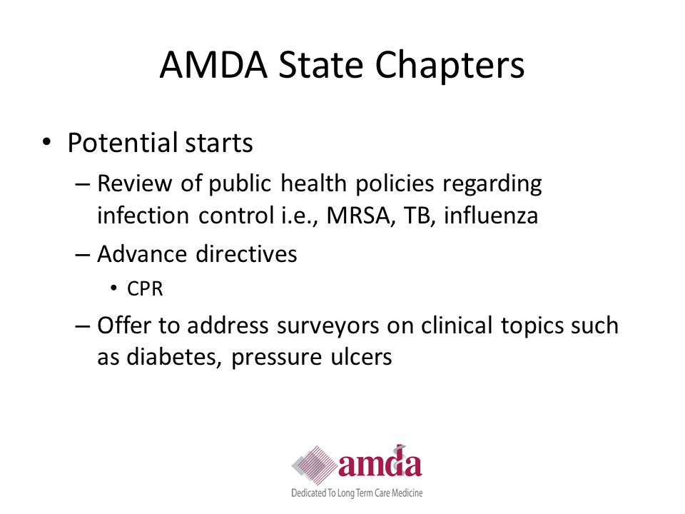 AMDA State Chapters Potential starts – Review of public health policies regarding infection control i.e., MRSA, TB, influenza – Advance directives CPR – Offer to address surveyors on clinical topics such as diabetes, pressure ulcers
