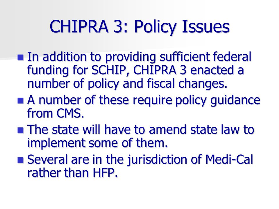 CHIPRA 3: Policy Issues In addition to providing sufficient federal funding for SCHIP, CHIPRA 3 enacted a number of policy and fiscal changes.